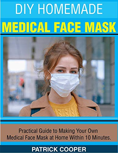 DIY HOMEMADE MEDICAL FACE MASK: Practical Guide to Making Your Own Medical Face Mask at Home Within 10 Minutes (English Edition)