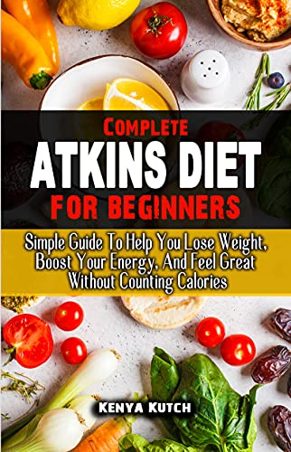 COMPLETE ATKINS DIET FOR BEGINNERS : Simple Guide To Help You Lose Weight, Boost Your Energy, And Feel Great Without Counting Calories (English Edition)