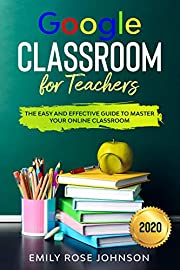Google Classroom for Teachers : The Easy and Effective Guide to Master your Online Classroom