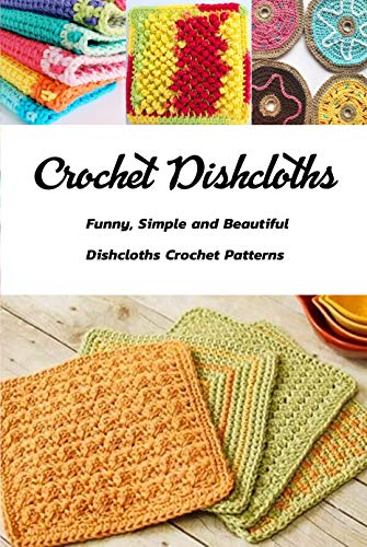 Crochet Dishcloths: Funny, Simple and Beautiful Dishcloths Crochet Patterns: Gift Ideas for Holiday (English Edition)