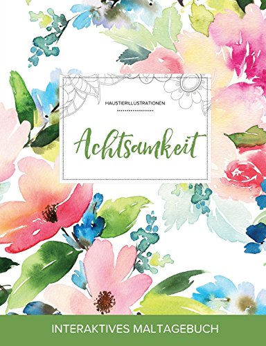 Maltagebuch Fur Erwachsene: Achtsamkeit (Haustierillustrationen, Pastellblumen) (German Edition)