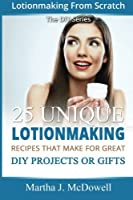 Lotion Making from Scratch: 25 Unique Lotionmaking Recipes That Make for Great Diy Projects or Gifts