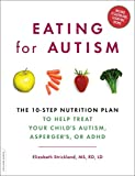 Eating for Autism: The 10-Step Nutrition Plan to Help Treat Your Child€™s Autism, Asperger€™s, or ADHD
