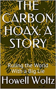 THE CARBON HOAX: A STORY: Ruling the World With a Big Lie by [Howell Woltz]