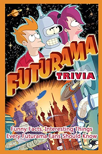 Futurama Trivia : Funny Facts, Interesting Things Every Futurama Fans Should Know