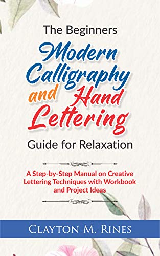 The Beginners Modern Calligraphy and Hand Lettering Guide for Relaxation: A Step-by-Step Manual on Creative Lettering Techniques with Workbook and Project Ideas (English Edition)
