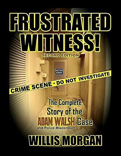 Frustrated Witness!: The Complete Story of the Adam Walsh Case and Police Misconduct