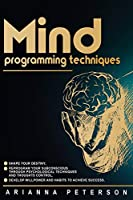 Mind Programming Techniques: Shape Your Destiny, Reprogram Your Subconscious Through Psychological Techniques and Thoughts Control, Develop Willpower and Habits to Achieve Success (Accelerated Learning Techniques)