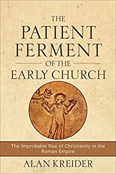 The Patient Ferment of the Early Church: The Improbable Rise of Christianity in the Roman Empire by [Alan Kreider]
