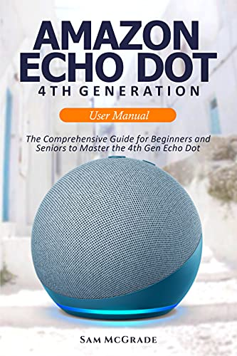 Amazon Echo Dot 4th Generation User Manual: The Comprehensive Guide for Beginners and Seniors to Master the 4th Gen Echo Dot
