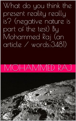 What do you think the present reality really is? (negative nature is part of the test) By Mohammed Raj (an article / words:3481) (Bismillahir Rahmanir Raheem series Book 1) (English Edition)
