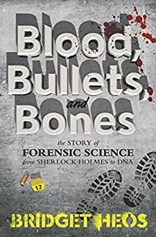 Blood, Bullets, and Bones: The Story of Forensic Science from Sherlock Holmes to DNA by [Bridget Heos]