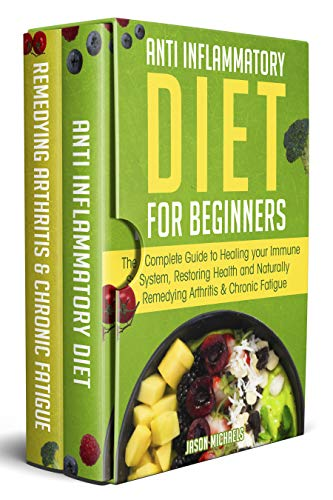 Anti-Inflammatory Diet for Beginners: The Complete Guide to Healing Your Immune System, Restoring Health and Naturally Remedying Arthritis & Chronic Fatigue