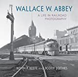 Wallace W. Abbey: A Life in Railroad Photography (Railroads Past and Present)