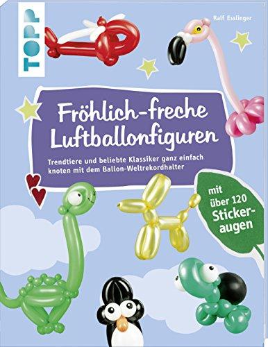 Fröhlich-freche Luftballonfiguren: Trendtiere und beliebte Klassiker ganz einfach knoten mit dem Ballon-Weltrekordhalter. Mit über 120 Stickeraugen