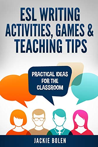 ESL Writing Activities, Games & Teaching Tips: Practical Ideas for the Classroom (ESL Activities for...