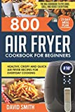 800 Air Fryer Cookbook for Beginners: Healthy, Crispy and Quick Air Fryer Recipes for Everyday Cooking | The Big Cookbook to Fry, Bake, Grill and Roast Everything | 21-Day Meal Plan for Beginners