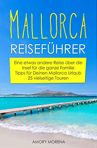 Mallorca Reiseführer: Eine etwas andere Reise über die Insel für die ganze Familie Tipps für Deinen Mallorca Urlaub - 25 vielseitige Touren