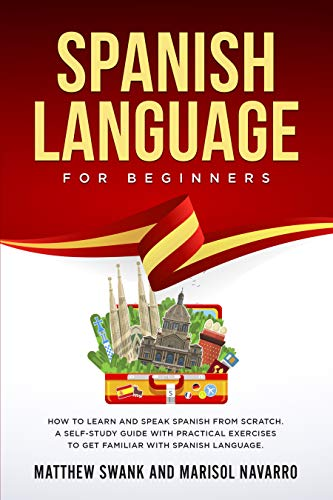 Spanish Language For Beginners: How to learn and speak Spanish from scratch. A self-study guide with practical exercises to get familiar with Spanish language. (English Edition)