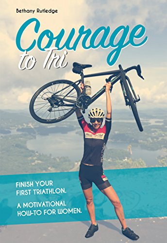 Courage to Tri: Finish Your First Triathlon. a Motivational How-To for Women.