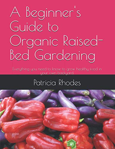 A Beginner's Guide to Organic Raised-Bed Gardening: Everything you need to know to grow healthy food in your own backyard.