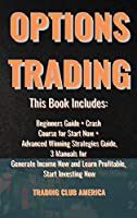 Options Trading: This Book Includes: Beginners Guide + Crash Course for Start Now + Advanced Winning Strategies Guide, 3 Manuals for Generate Income Now and Learn Profitable, Start Investing Now.