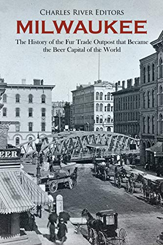 Milwaukee: The History of the Fur Trade Outpost that Became the Beer Capital of the World (English Edition)
