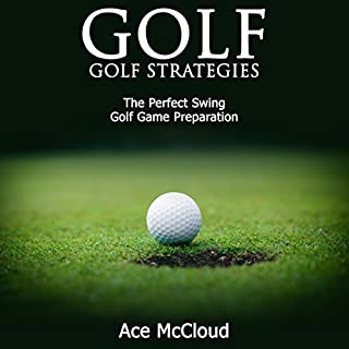 Golf: Golf Strategies     The Perfect Swing: Golf Game Preparation               By:                                                                                                                                 Ace McCloud                               Narrated by:                                                                                                                                 Joshua Mackey                      Length: 55 mins     54 ratings     Overall 3.8