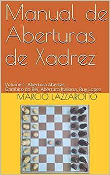 Manual de Aberturas de Xadrez : Volume 1 : Aberturas Abertas Gambito do Rei, Abertura Italiana, Ruy Lopez por [Márcio Lazzarotto]