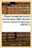 Manuel complet de tous les jeux de cartes, contenant les règles des jeux connus, anciens et nouveaux: où l'on emploie les cartes