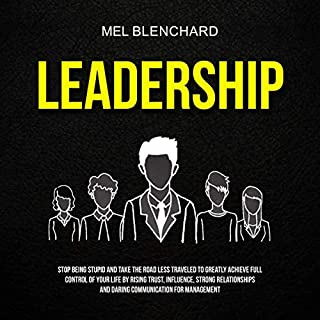 Leadership: Stop Being Stupid and Take the Road Less Traveled to Greatly Achieve Full Control of Your Life by Rising Trust, Influence, Strong Relationships and Daring Communication for Management audiobook cover art