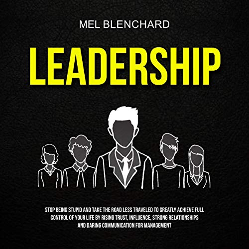 Leadership: Stop Being Stupid and Take the Road Less Traveled to Greatly Achieve Full Control of Your Life by Rising Trust, Influence, Strong Relationships and Daring Communication for Management cover art