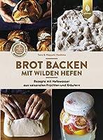 Brot backen mit wilden Hefen: Rezepte mit Hefewasser aus saisonalen Fruechten und Kraeutern. Aromatisch, natuerlich, bekoemmlich