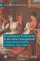 Revolutionary Domesticity in the Italian Risorgimento: Transnational Victorian Feminism, 1850–1890 (Italian and Italian American Studies)