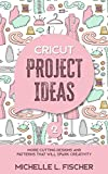 Cricut Project Ideas 2: More Cutting Designs And Patterns That Will Spark Creativity