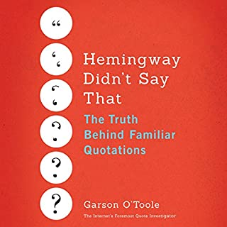 Hemingway Didn't Say That     The Truth Behind Familiar Quotations              Written by:                                                                                                                                 Garson O'Toole                               Narrated by:                                                                                                                                 Mel Foster                      Length: 8 hrs and 43 mins     Not rated yet     Overall 0.0