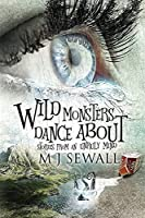 Wild Monsters Dance About: Stories From An Unruly Mind