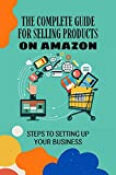 The Complete Guide For Selling Products On Amazon: Steps To Setting Up Your Business: Selling Products Online (English Edition)