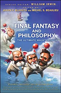 Final Fantasy and Philosophy: The Ultimate Walkthrough (The Blackwell Philosophy and Pop Culture Book 16)