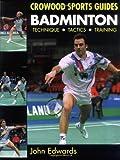 Edwards, J: Badminton: Techniques, Tactics, Training: Technique, Tactics, Training (Crowood Sports Guides) - John Edwards