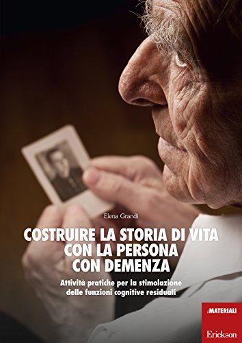 Costruire la storia di vita con la persona con demenza. Attività pratiche per la stimolazione delle funzioni cognitive residuali