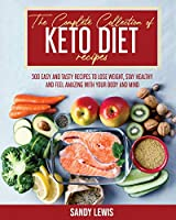 The Complete Collection Of Keto Diet Recipes: 500 Easy and Tasty Recipes to Lose Weight, Stay Healthy and Feel Amazing with your Body and Mind