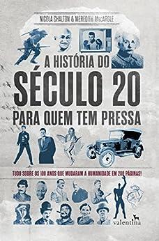 A história do século 20 para quem tem pressa: Tudo sobre os 100 anos que mudaram a humanidade em 200 páginas! (Série Para quem Tem Pressa) por [Nicola Chalton MacArdle, Meredith MacArdle]