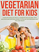 Vegetarian Diet for Kids: Complete Guide and Special Cookbook for Children, with Delicious and Appetising Dishes, to Follow the Vegetarian Diet and Lose Weight
