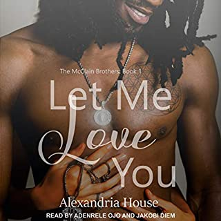 Let Me Love You     McClain Brothers Series, Book 1              Written by:                                                                                                                                 Alexandria House                               Narrated by:                                                                                                                                 Jakobi Diem,                                                                                        Adenrele Ojo                      Length: 11 hrs and 6 mins     1 rating     Overall 5.0