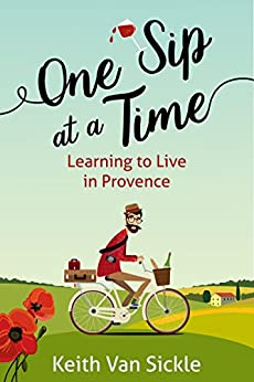 One Sip at a Time: Learning to Live in Provence by [Keith Van Sickle]