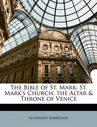 [(The Bible of St. Mark : St. Marks Church, the Altar & Throne of Venice)] [By (author) Alexander Robertson] published on (March, 2010)