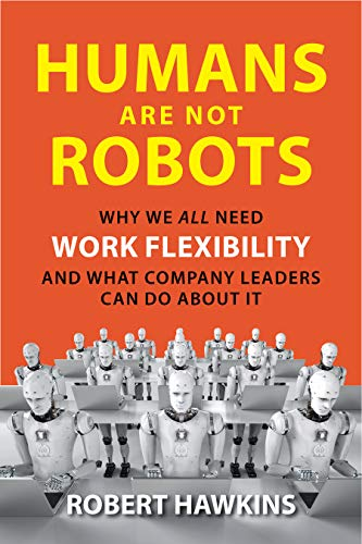 Humans Are Not Robots: Why We All Need Work Flexibility and What Company Leaders Can Do about It