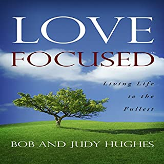 Love Focused     Living Life to the Fullest              By:                                                                                                                                 Bob Hughes,                                                                                        Judy Hughes                               Narrated by:                                                                                                                                 Pat Matthews                      Length: 6 hrs and 48 mins     3 ratings     Overall 5.0