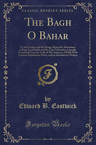 The Bagh O Bahar: Or the Garden and the Spring; Being the Adventures of King Azad Bakht and the Four Darweshes; Literally Translated From the Urdü of ... and an Introductory Preface (Classic Reprint)